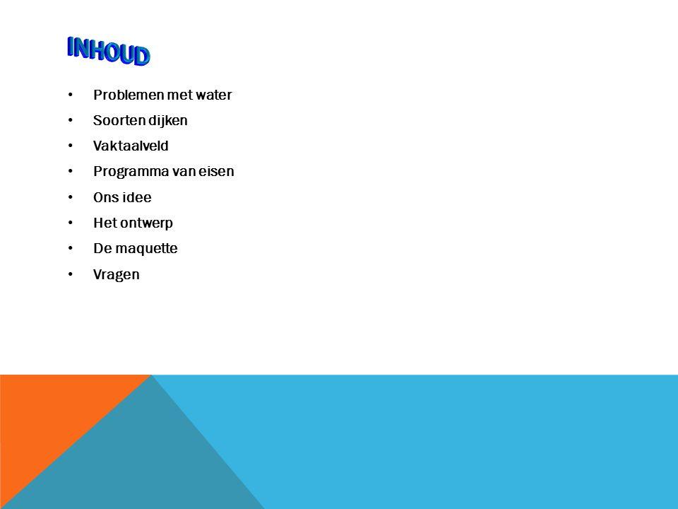 Problemen met water Soorten dijken Vaktaalveld Programma van eisen Ons idee Het ontwerp De maquette Vragen