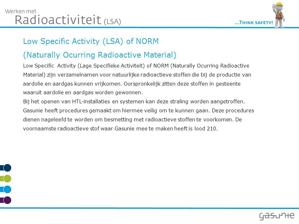 Low Specific Activity (LSA) of NORM (Naturally Ocurring Radioactive Material) Low Specific Activity (Lage Specifieke Activiteit) of NORM (Naturally Ocurring Radioactive Material) zijn verzamelnamen voor natuurlijke radioactieve stoffen die bij de productie van aardolie en aardgas kunnen vrijkomen.