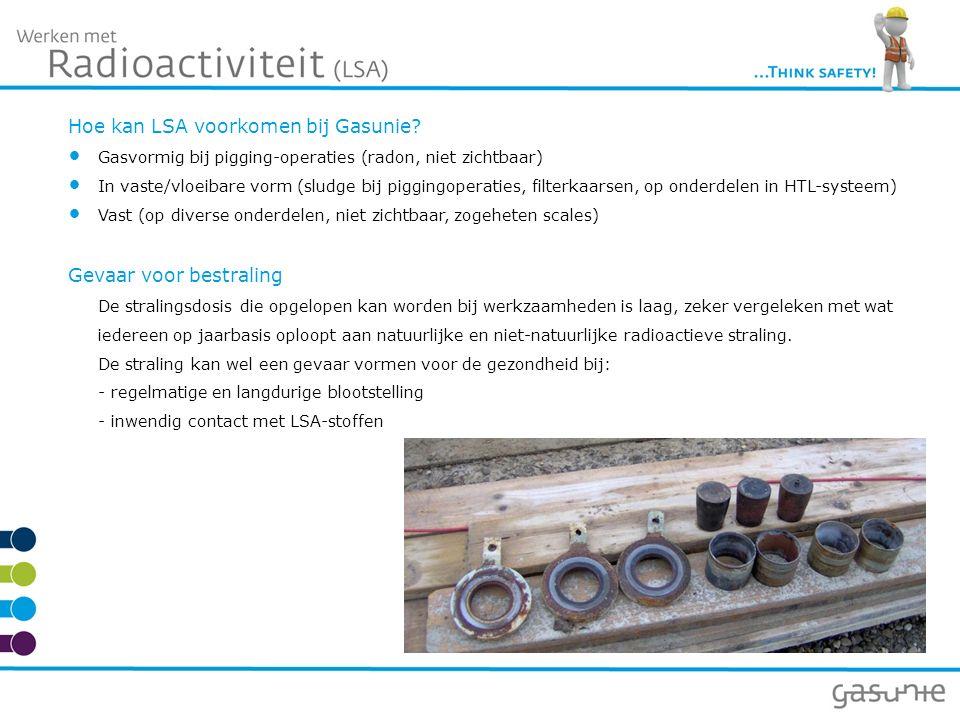 Hoe kan LSA voorkomen bij Gasunie? Gasvormig bij pigging-operaties (radon, niet zichtbaar) In vaste/vloeibare vorm (sludge bij piggingoperaties, filte