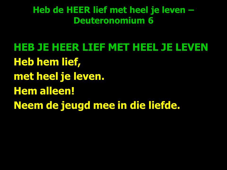Heb de HEER lief met heel je leven – Deuteronomium 6 HEB JE HEER LIEF MET HEEL JE LEVEN Heb hem lief, met heel je leven.