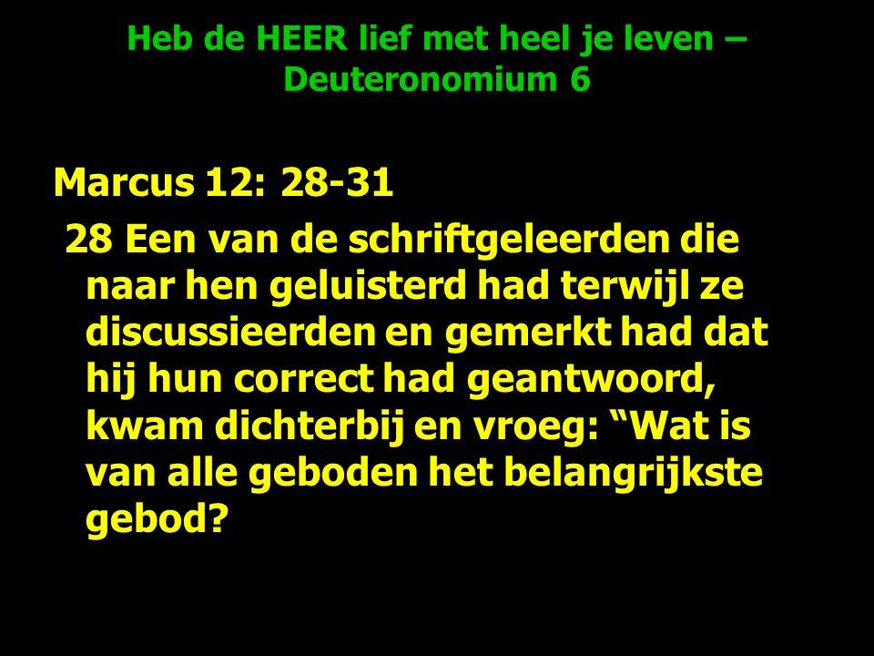 Heb de HEER lief met heel je leven – Deuteronomium 6 Marcus 12: 28-31 28 Een van de schriftgeleerden die naar hen geluisterd had terwijl ze discussieerden en gemerkt had dat hij hun correct had geantwoord, kwam dichterbij en vroeg: Wat is van alle geboden het belangrijkste gebod?