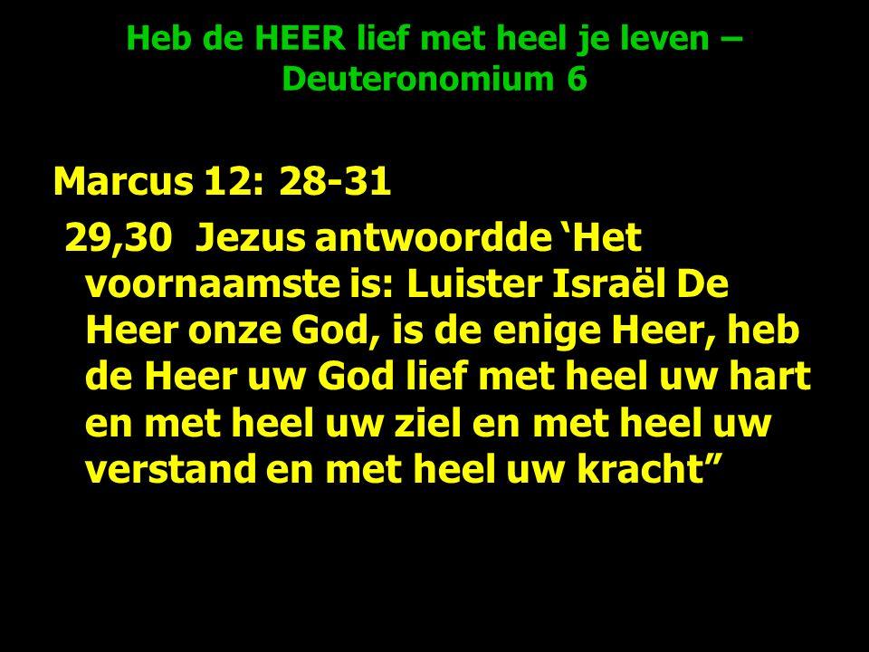 Heb de HEER lief met heel je leven – Deuteronomium 6 Marcus 12: 28-31 29,30 Jezus antwoordde 'Het voornaamste is: Luister Israël De Heer onze God, is de enige Heer, heb de Heer uw God lief met heel uw hart en met heel uw ziel en met heel uw verstand en met heel uw kracht