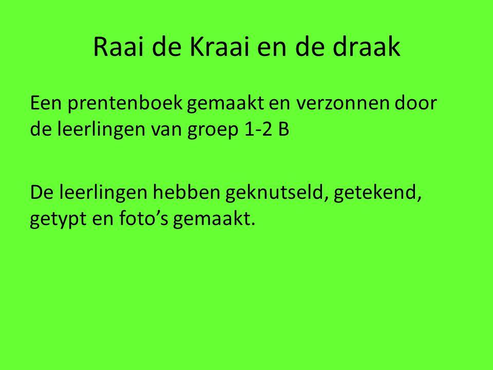 Raai de Kraai en de draak Een prentenboek gemaakt en verzonnen door de leerlingen van groep 1-2 B De leerlingen hebben geknutseld, getekend, getypt en foto's gemaakt.
