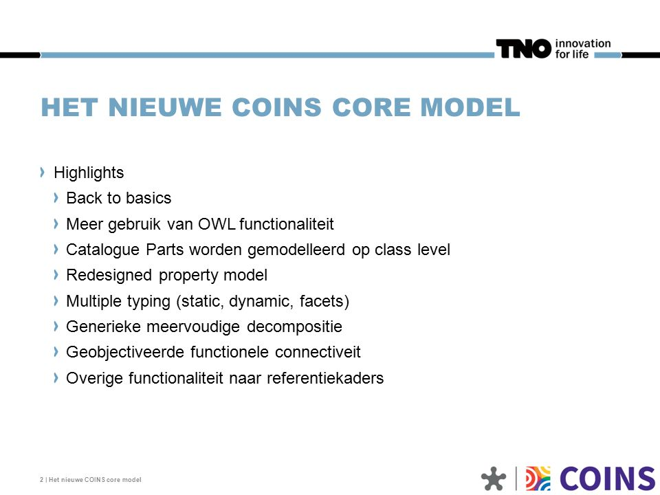 HET NIEUWE COINS CORE MODEL 2 | Het nieuwe COINS core model Highlights Back to basics Meer gebruik van OWL functionaliteit Catalogue Parts worden gemodelleerd op class level Redesigned property model Multiple typing (static, dynamic, facets) Generieke meervoudige decompositie Geobjectiveerde functionele connectiveit Overige functionaliteit naar referentiekaders