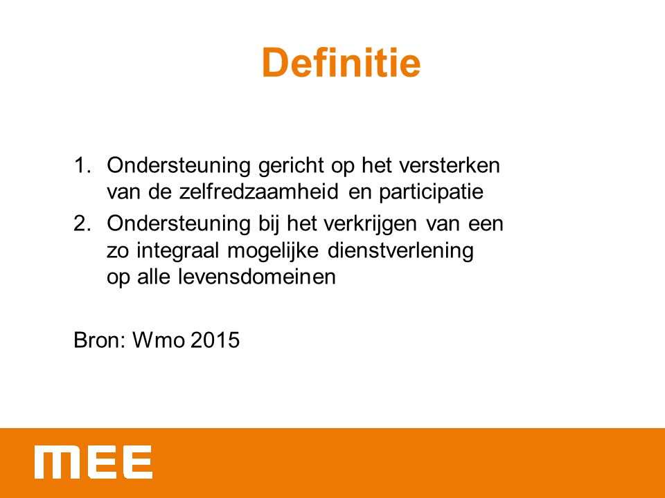 Definitie 1.Ondersteuning gericht op het versterken van de zelfredzaamheid en participatie 2.Ondersteuning bij het verkrijgen van een zo integraal mogelijke dienstverlening op alle levensdomeinen Bron: Wmo 2015
