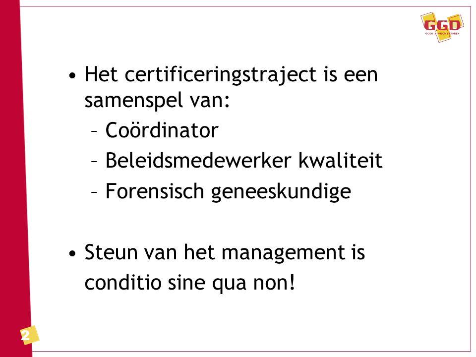 2 Het certificeringstraject is een samenspel van: –Coördinator –Beleidsmedewerker kwaliteit –Forensisch geneeskundige Steun van het management is conditio sine qua non!