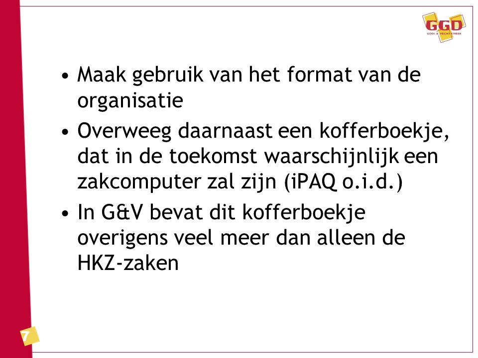 7 Maak gebruik van het format van de organisatie Overweeg daarnaast een kofferboekje, dat in de toekomst waarschijnlijk een zakcomputer zal zijn (iPAQ o.i.d.) In G&V bevat dit kofferboekje overigens veel meer dan alleen de HKZ-zaken