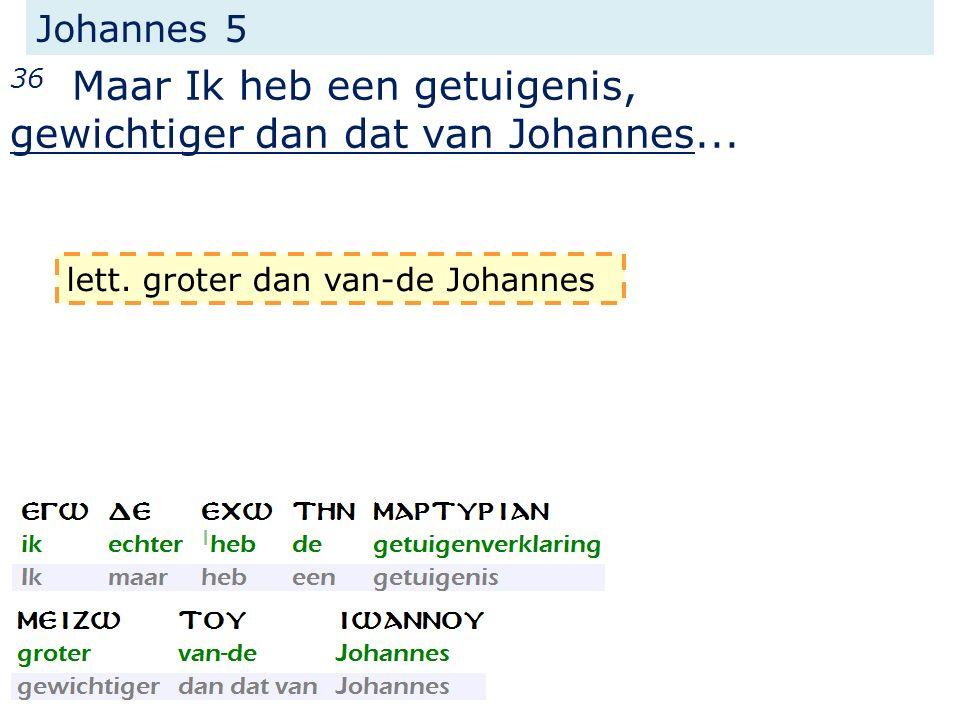 Johannes 5 36 Maar Ik heb een getuigenis, gewichtiger dan dat van Johannes... lett. groter dan van-de Johannes