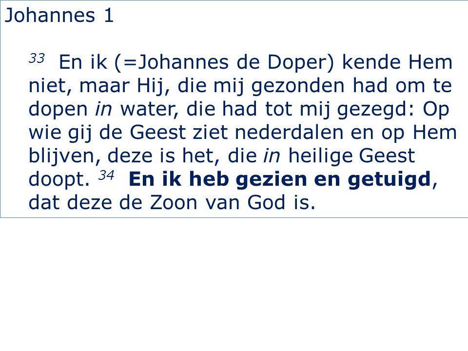 Johannes 1 33 En ik (=Johannes de Doper) kende Hem niet, maar Hij, die mij gezonden had om te dopen in water, die had tot mij gezegd: Op wie gij de Ge