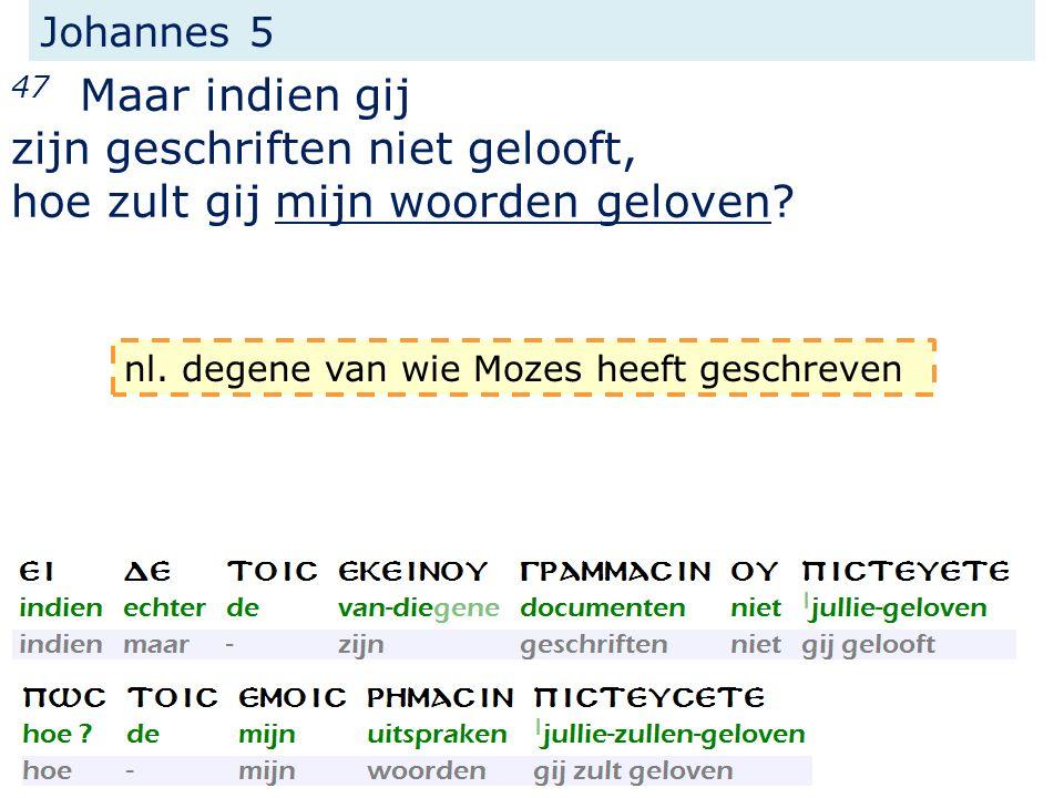 Johannes 5 47 Maar indien gij zijn geschriften niet gelooft, hoe zult gij mijn woorden geloven? nl. degene van wie Mozes heeft geschreven