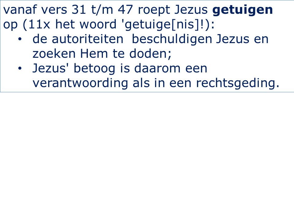 vanaf vers 31 t/m 47 roept Jezus getuigen op (11x het woord 'getuige[nis]!): de autoriteiten beschuldigen Jezus en zoeken Hem te doden; Jezus' betoog