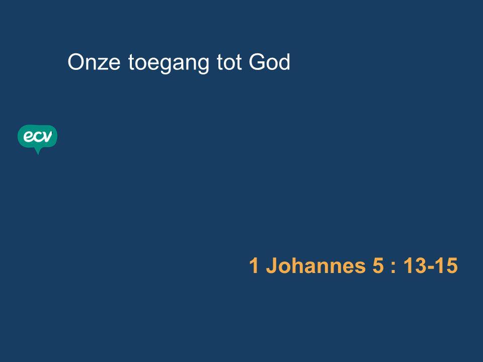 Onze toegang tot God 1 Johannes 5 : 13-15