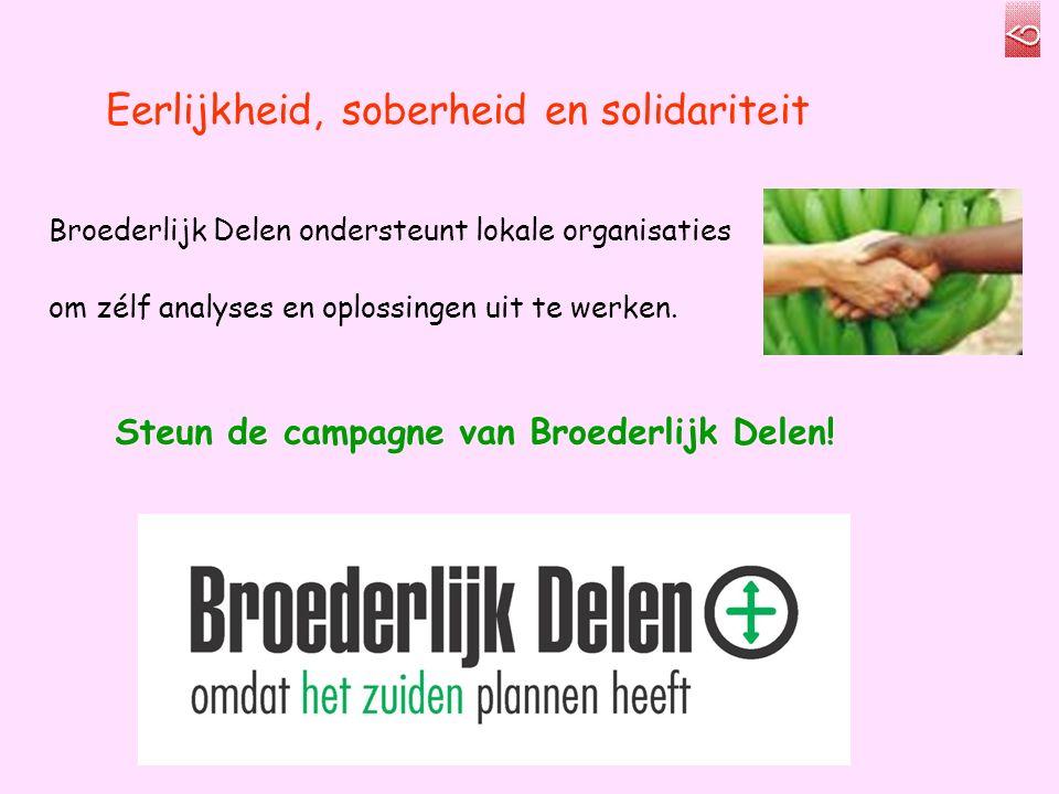 Eerlijkheid, soberheid en solidariteit Broederlijk Delen ondersteunt lokale organisaties om zélf analyses en oplossingen uit te werken.