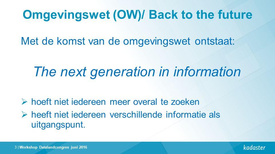 3 | Omgevingswet (OW)/ Back to the future Met de komst van de omgevingswet ontstaat: The next generation in information  hoeft niet iedereen meer overal te zoeken  heeft niet iedereen verschillende informatie als uitgangspunt.