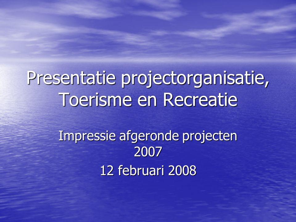 Presentatie projectorganisatie, Toerisme en Recreatie Impressie afgeronde projecten 2007 12 februari 2008