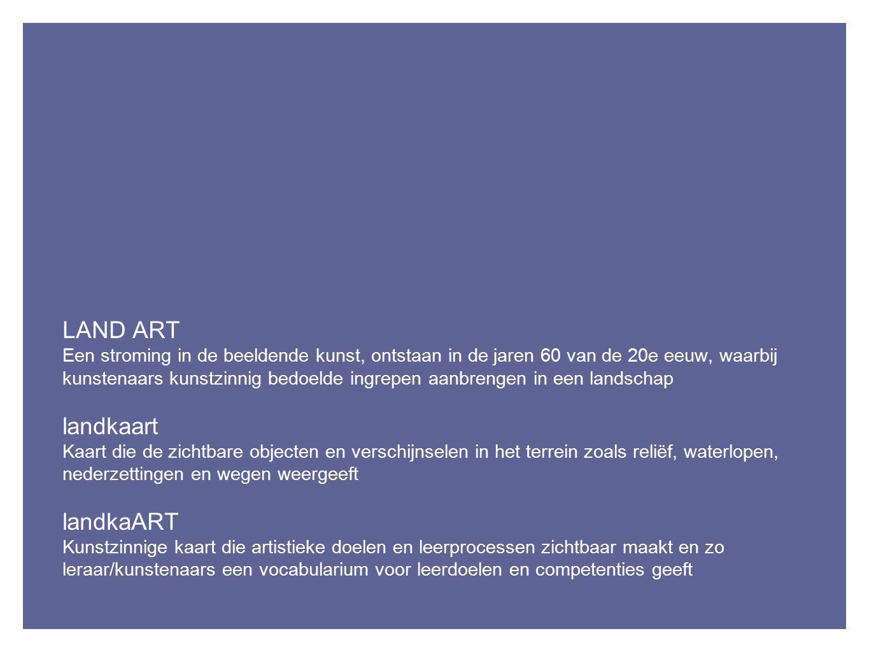 LAND ART Een stroming in de beeldende kunst, ontstaan in de jaren 60 van de 20e eeuw, waarbij kunstenaars kunstzinnig bedoelde ingrepen aanbrengen in een landschap landkaart Kaart die de zichtbare objecten en verschijnselen in het terrein zoals reliëf, waterlopen, nederzettingen en wegen weergeeft landkaART Kunstzinnige kaart die artistieke doelen en leerprocessen zichtbaar maakt en zo leraar/kunstenaars een vocabularium voor leerdoelen en competenties geeft