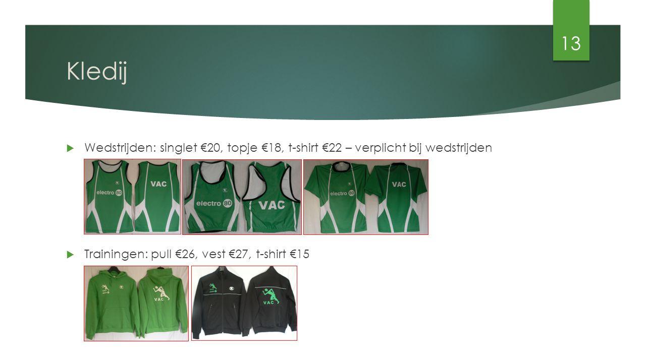 Kledij  Wedstrijden: singlet €20, topje €18, t-shirt €22 – verplicht bij wedstrijden  Trainingen: pull €26, vest €27, t-shirt €15 13