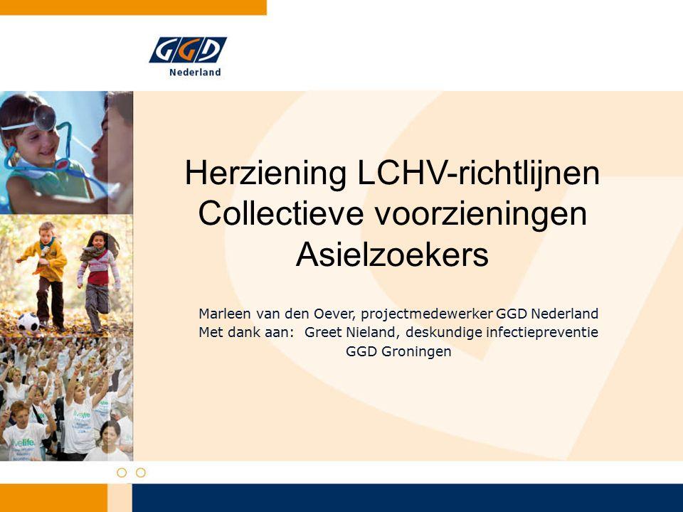 Herziening LCHV-richtlijnen Collectieve voorzieningen Asielzoekers Marleen van den Oever, projectmedewerker GGD Nederland Met dank aan: Greet Nieland, deskundige infectiepreventie GGD Groningen