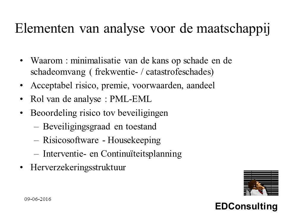 EDConsulting Elementen van analyse voor de maatschappij Waarom : minimalisatie van de kans op schade en de schadeomvang ( frekwentie- / catastrofeschades) Acceptabel risico, premie, voorwaarden, aandeel Rol van de analyse : PML-EML Beoordeling risico tov beveiligingen –Beveiligingsgraad en toestand –Risicosoftware - Housekeeping –Interventie- en Continuïteitsplanning Herverzekeringsstruktuur 09-06-2016