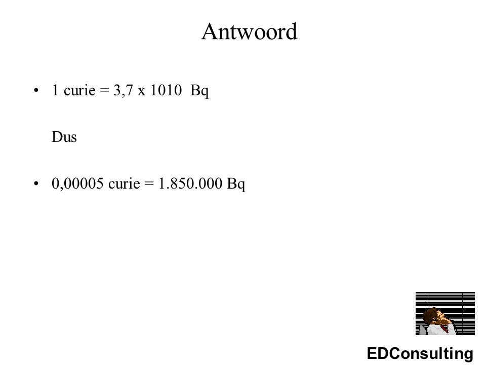 EDConsulting Antwoord 1 curie = 3,7 x 1010 Bq Dus 0,00005 curie = 1.850.000 Bq