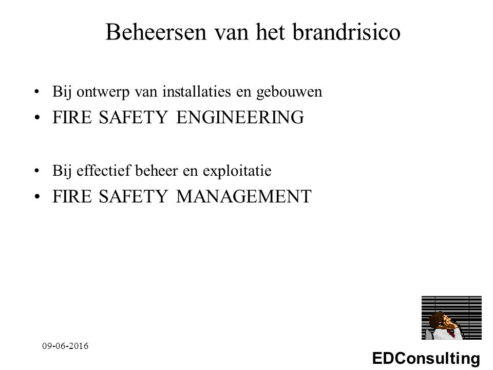 EDConsulting Beheersen van het brandrisico Bij ontwerp van installaties en gebouwen FIRE SAFETY ENGINEERING Bij effectief beheer en exploitatie FIRE SAFETY MANAGEMENT 09-06-2016