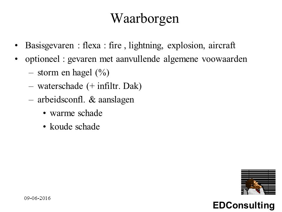 EDConsulting Waarborgen Basisgevaren : flexa : fire, lightning, explosion, aircraft optioneel : gevaren met aanvullende algemene voowaarden –storm en hagel (%) –waterschade (+ infiltr.