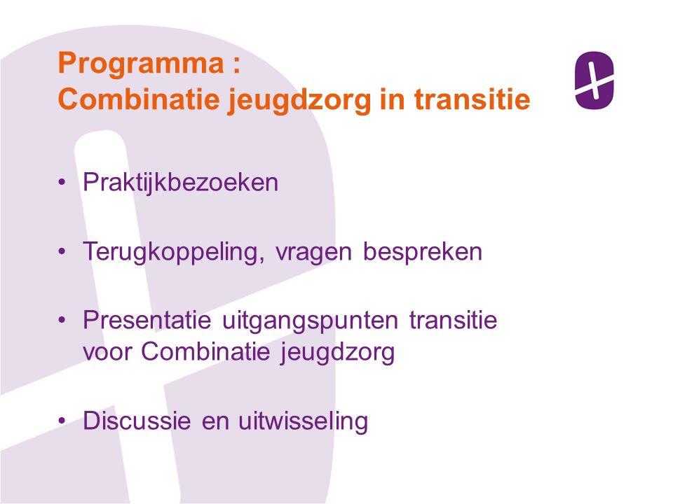 Praktijkbezoeken Terugkoppeling, vragen bespreken Presentatie uitgangspunten transitie voor Combinatie jeugdzorg Discussie en uitwisseling Programma : Combinatie jeugdzorg in transitie
