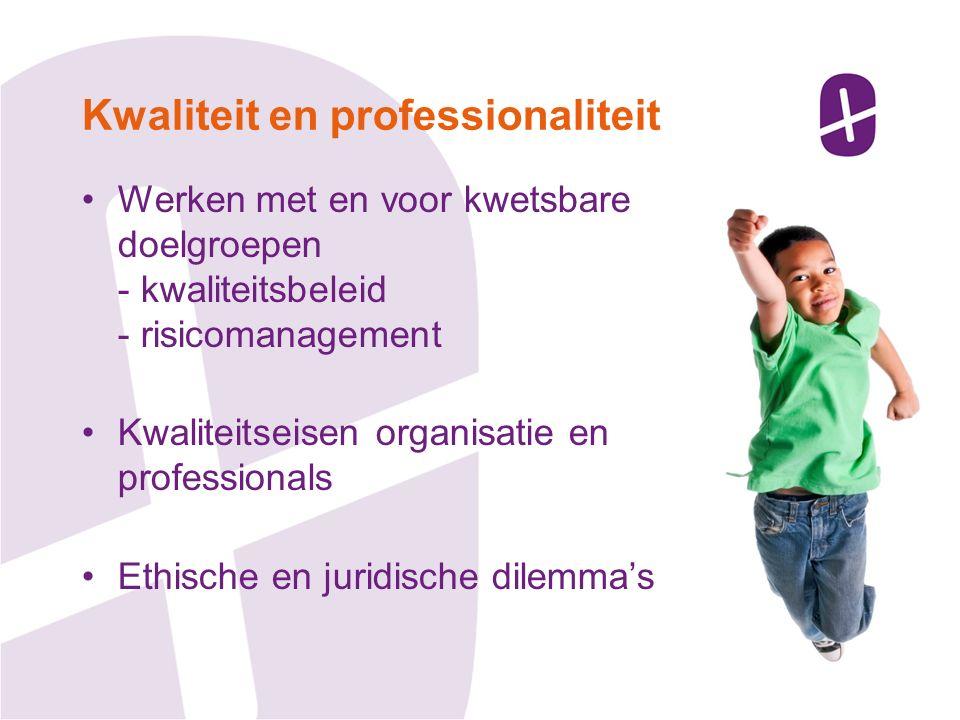Werken met en voor kwetsbare doelgroepen - kwaliteitsbeleid - risicomanagement Kwaliteitseisen organisatie en professionals Ethische en juridische dilemma's Kwaliteit en professionaliteit