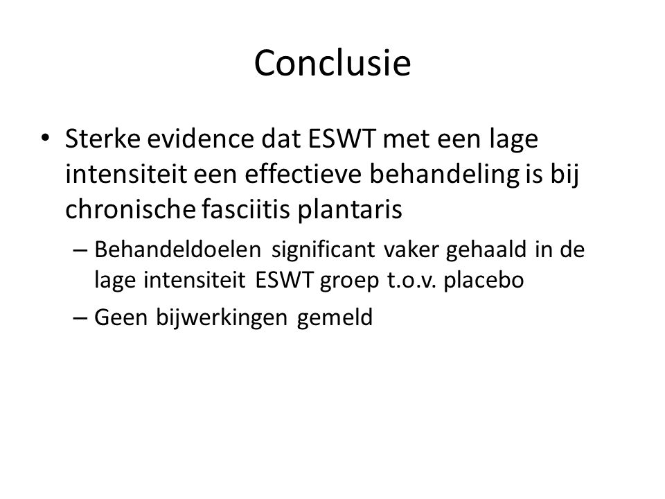 Conclusie Sterke evidence dat ESWT met een lage intensiteit een effectieve behandeling is bij chronische fasciitis plantaris – Behandeldoelen significant vaker gehaald in de lage intensiteit ESWT groep t.o.v.