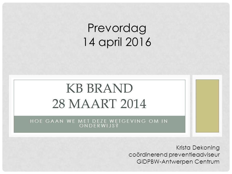 HOE GAAN WE MET DEZE WETGEVING OM IN ONDERWIJS? KB BRAND 28 MAART 2014 Krista Dekoning coördinerend preventieadviseur GIDPBW-Antwerpen Centrum Prevord