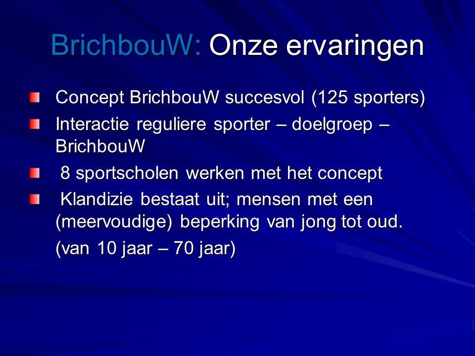 BrichbouW: Onze ervaringen Concept BrichbouW succesvol (125 sporters) Interactie reguliere sporter – doelgroep – BrichbouW 8 sportscholen werken met het concept 8 sportscholen werken met het concept Klandizie bestaat uit; mensen met een (meervoudige) beperking van jong tot oud.