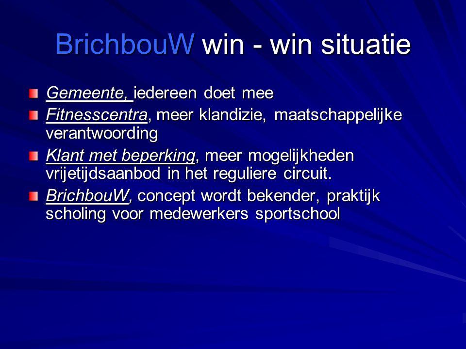 BrichbouW win - win situatie Gemeente, iedereen doet mee Fitnesscentra, meer klandizie, maatschappelijke verantwoording Klant met beperking, meer mogelijkheden vrijetijdsaanbod in het reguliere circuit.