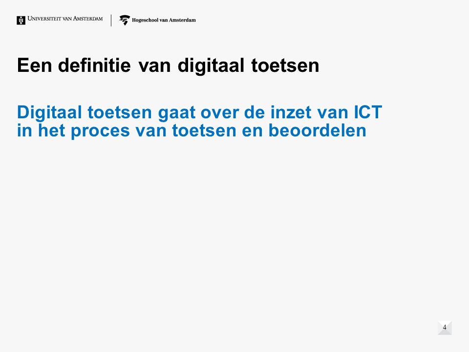 Een definitie van digitaal toetsen Digitaal toetsen gaat over de inzet van ICT in het proces van toetsen en beoordelen Digitaal toetsen gaat over de inzet van ICT in het proces van toetsen en beoordelen 4