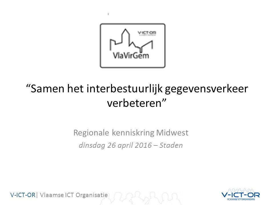 V-ICT-OR| Vlaamse ICT Organisatie Samen het interbestuurlijk gegevensverkeer verbeteren Regionale kenniskring Midwest dinsdag 26 april 2016 – Staden