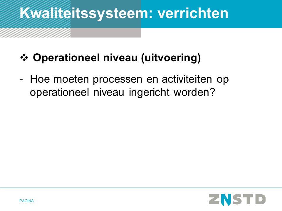 PAGINA Kwaliteitssysteem: verrichten  Operationeel niveau (uitvoering) -Hoe moeten processen en activiteiten op operationeel niveau ingericht worden?
