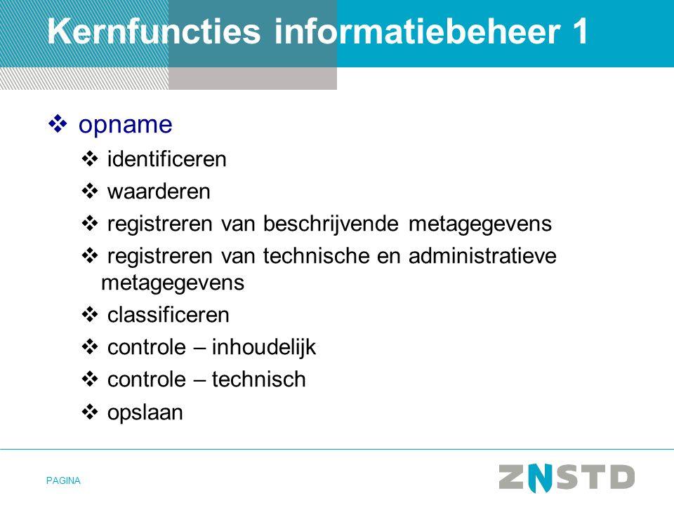 PAGINA Kernfuncties informatiebeheer 1  opname  identificeren  waarderen  registreren van beschrijvende metagegevens  registreren van technische en administratieve metagegevens  classificeren  controle – inhoudelijk  controle – technisch  opslaan