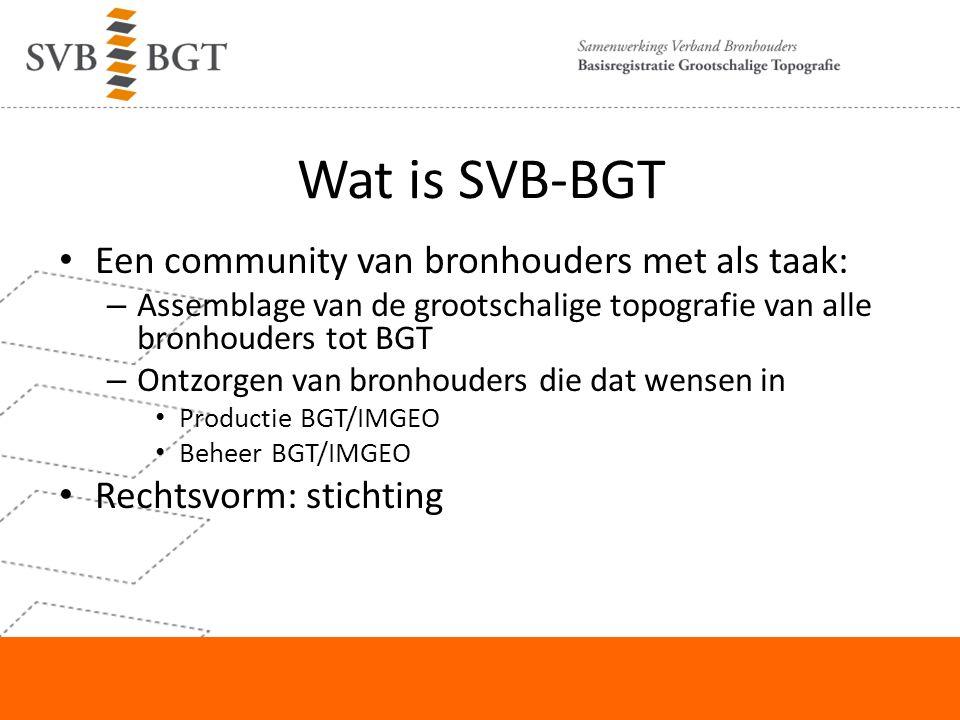 Wat is SVB-BGT Een community van bronhouders met als taak: – Assemblage van de grootschalige topografie van alle bronhouders tot BGT – Ontzorgen van bronhouders die dat wensen in Productie BGT/IMGEO Beheer BGT/IMGEO Rechtsvorm: stichting