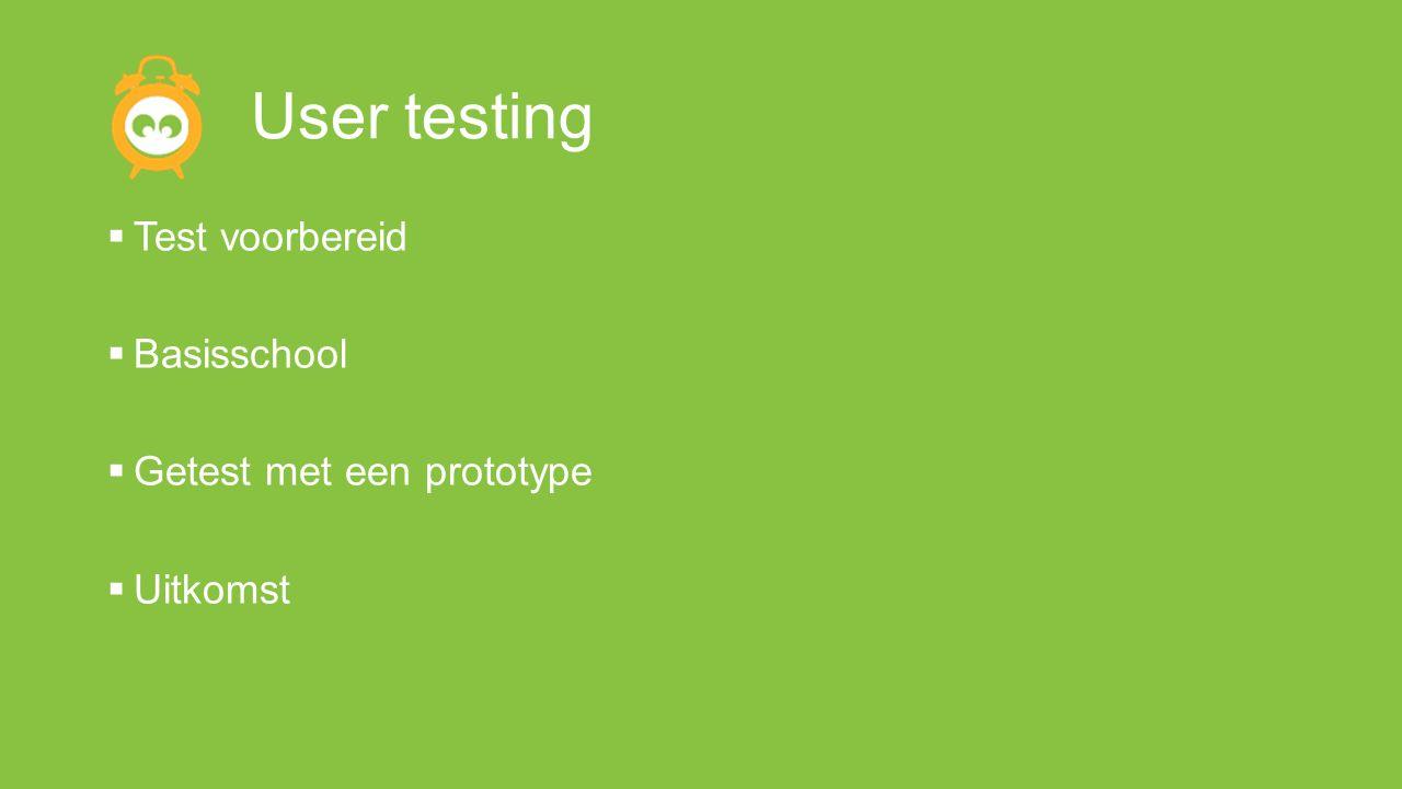 User testing  Test voorbereid  Basisschool  Getest met een prototype  Uitkomst