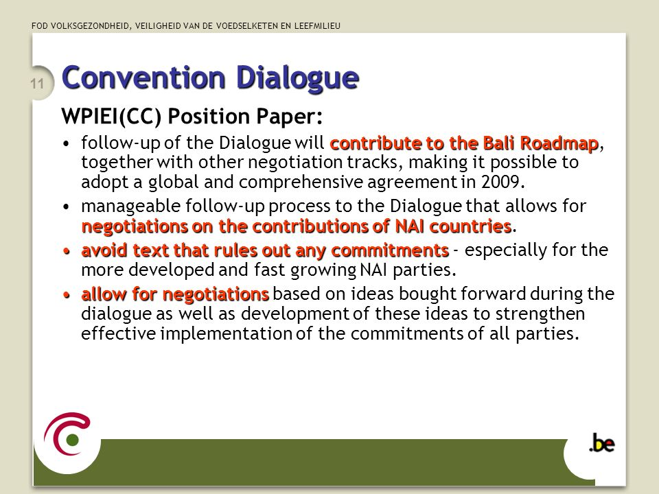 FOD VOLKSGEZONDHEID, VEILIGHEID VAN DE VOEDSELKETEN EN LEEFMILIEU 11 Convention Dialogue WPIEI(CC) Position Paper: contribute to the Bali Roadmapfollow-up of the Dialogue will contribute to the Bali Roadmap, together with other negotiation tracks, making it possible to adopt a global and comprehensive agreement in 2009.