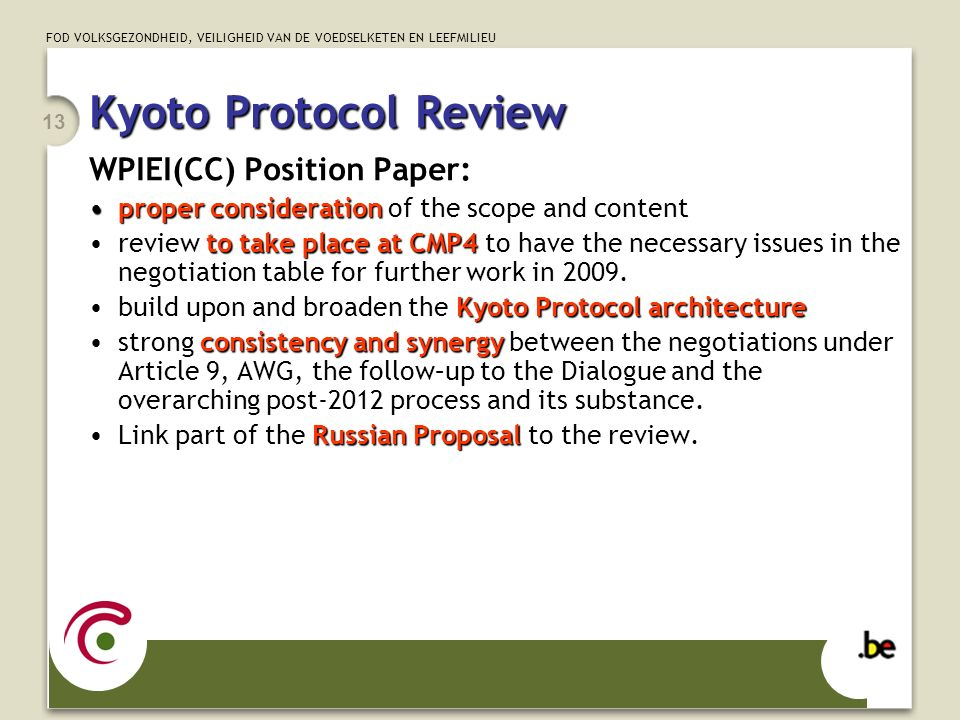 FOD VOLKSGEZONDHEID, VEILIGHEID VAN DE VOEDSELKETEN EN LEEFMILIEU 13 Kyoto Protocol Review WPIEI(CC) Position Paper: proper considerationproper consideration of the scope and content to take place at CMP4review to take place at CMP4 to have the necessary issues in the negotiation table for further work in 2009.