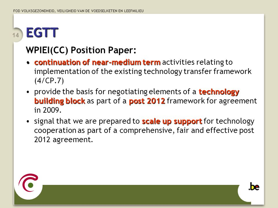 FOD VOLKSGEZONDHEID, VEILIGHEID VAN DE VOEDSELKETEN EN LEEFMILIEU 14 EGTT WPIEI(CC) Position Paper: continuation of near-medium termcontinuation of near-medium term activities relating to implementation of the existing technology transfer framework (4/CP.7) technology building block post 2012provide the basis for negotiating elements of a technology building block as part of a post 2012 framework for agreement in 2009.