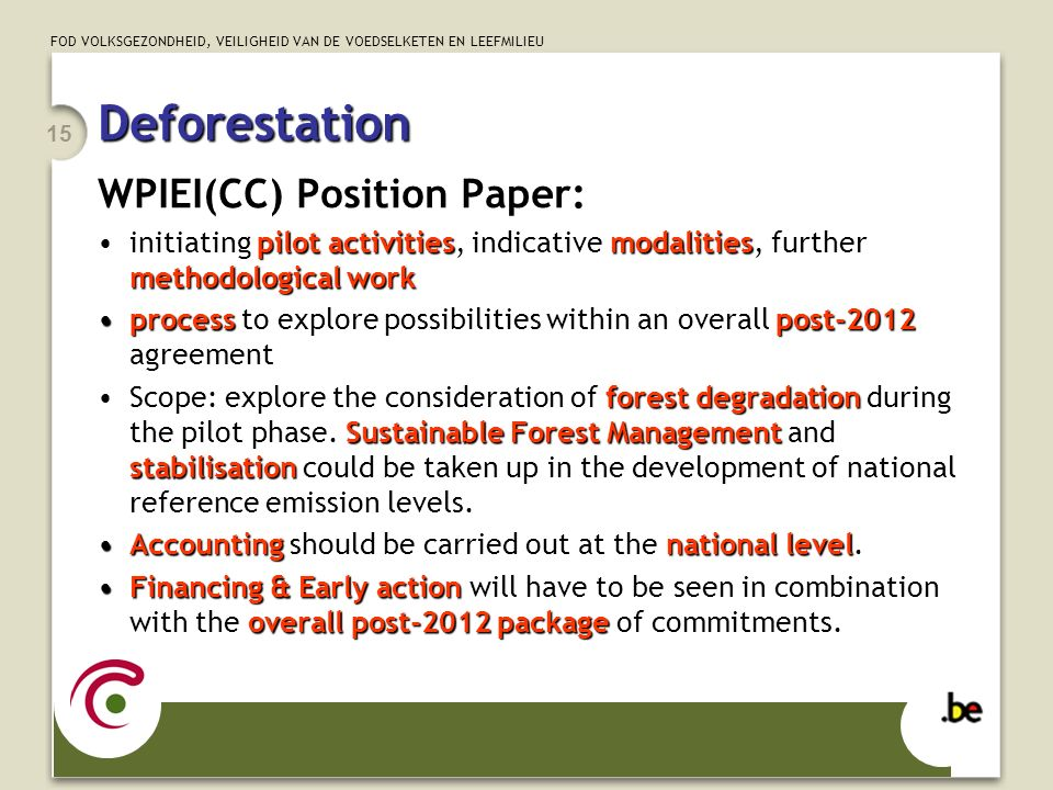 FOD VOLKSGEZONDHEID, VEILIGHEID VAN DE VOEDSELKETEN EN LEEFMILIEU 15 Deforestation WPIEI(CC) Position Paper: pilot activitiesmodalities methodological workinitiating pilot activities, indicative modalities, further methodological work process post-2012process to explore possibilities within an overall post-2012 agreement forest degradation Sustainable Forest Management stabilisationScope: explore the consideration of forest degradation during the pilot phase.