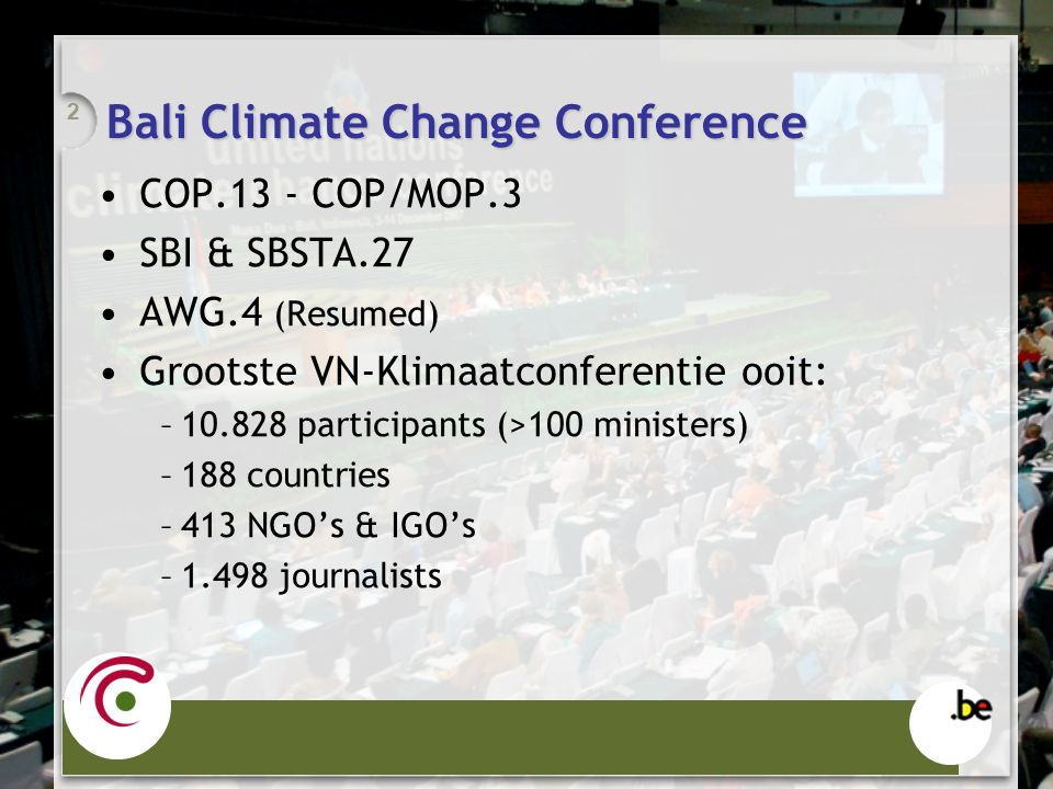 Bali Climate Change Conference COP.13 - COP/MOP.3 SBI & SBSTA.27 AWG.4 (Resumed) Grootste VN-Klimaatconferentie ooit: –10.828 participants (>100 ministers) –188 countries –413 NGO's & IGO's –1.498 journalists 2