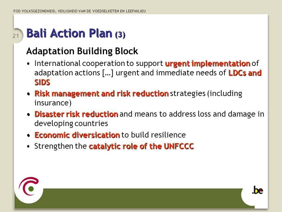 FOD VOLKSGEZONDHEID, VEILIGHEID VAN DE VOEDSELKETEN EN LEEFMILIEU 21 Bali Action Plan (3) Adaptation Building Block urgent implementation LDCs and SIDSInternational cooperation to support urgent implementation of adaptation actions […] urgent and immediate needs of LDCs and SIDS Risk management and risk reductionRisk management and risk reduction strategies (including insurance) Disaster risk reductionDisaster risk reduction and means to address loss and damage in developing countries Economic diversicationEconomic diversication to build resilience catalytic role of the UNFCCCStrengthen the catalytic role of the UNFCCC