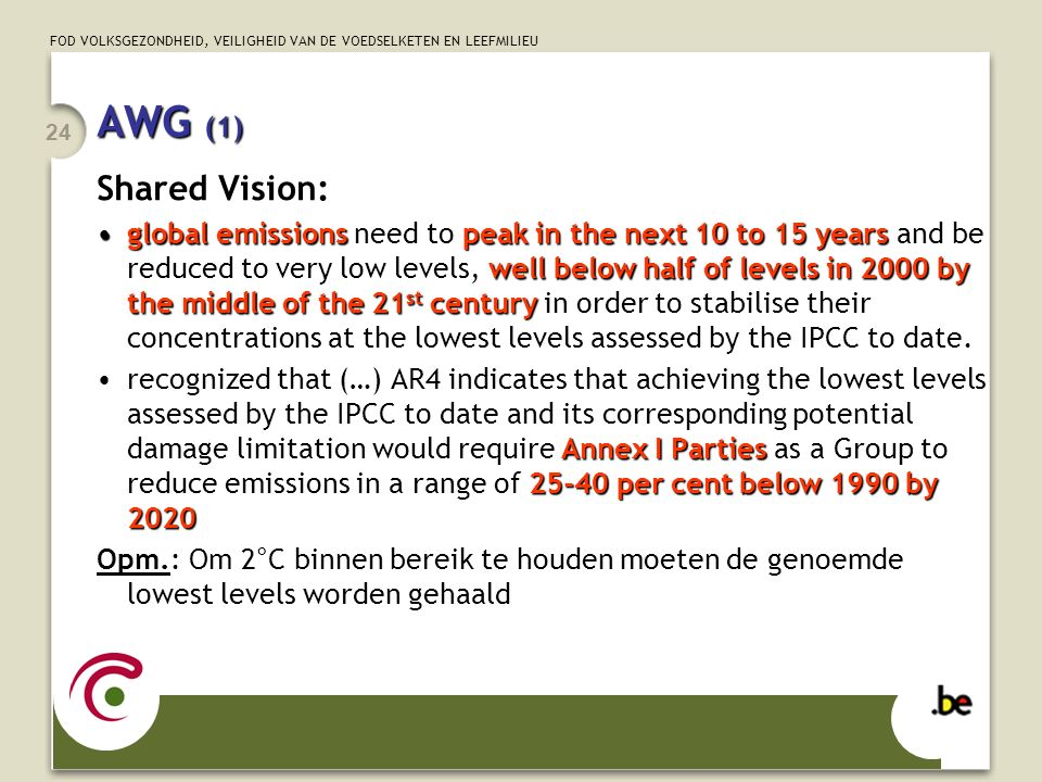 FOD VOLKSGEZONDHEID, VEILIGHEID VAN DE VOEDSELKETEN EN LEEFMILIEU 24 Shared Vision: global emissionspeak in the next 10 to 15 years well below half of levels in 2000 by the middle of the 21 st centuryglobal emissions need to peak in the next 10 to 15 years and be reduced to very low levels, well below half of levels in 2000 by the middle of the 21 st century in order to stabilise their concentrations at the lowest levels assessed by the IPCC to date.