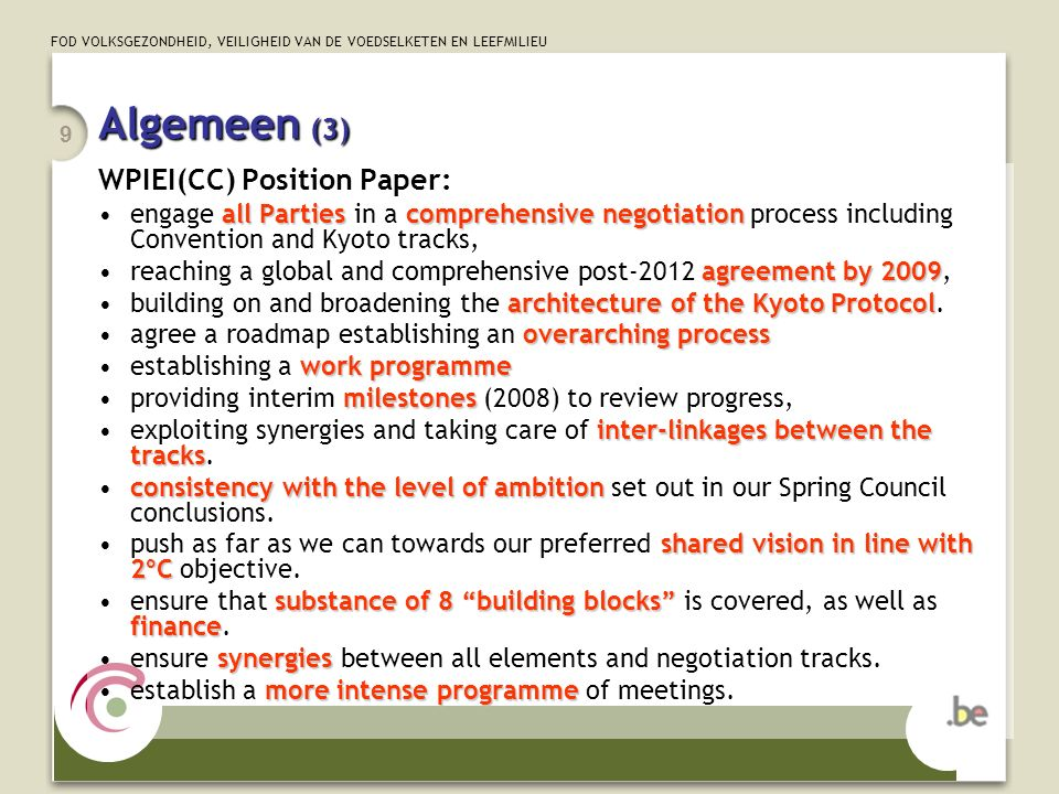 FOD VOLKSGEZONDHEID, VEILIGHEID VAN DE VOEDSELKETEN EN LEEFMILIEU 9 Algemeen (3) WPIEI(CC) Position Paper: all Partiescomprehensive negotiationengage all Parties in a comprehensive negotiation process including Convention and Kyoto tracks, agreement by 2009reaching a global and comprehensive post-2012 agreement by 2009, architecture of the Kyoto Protocolbuilding on and broadening the architecture of the Kyoto Protocol.