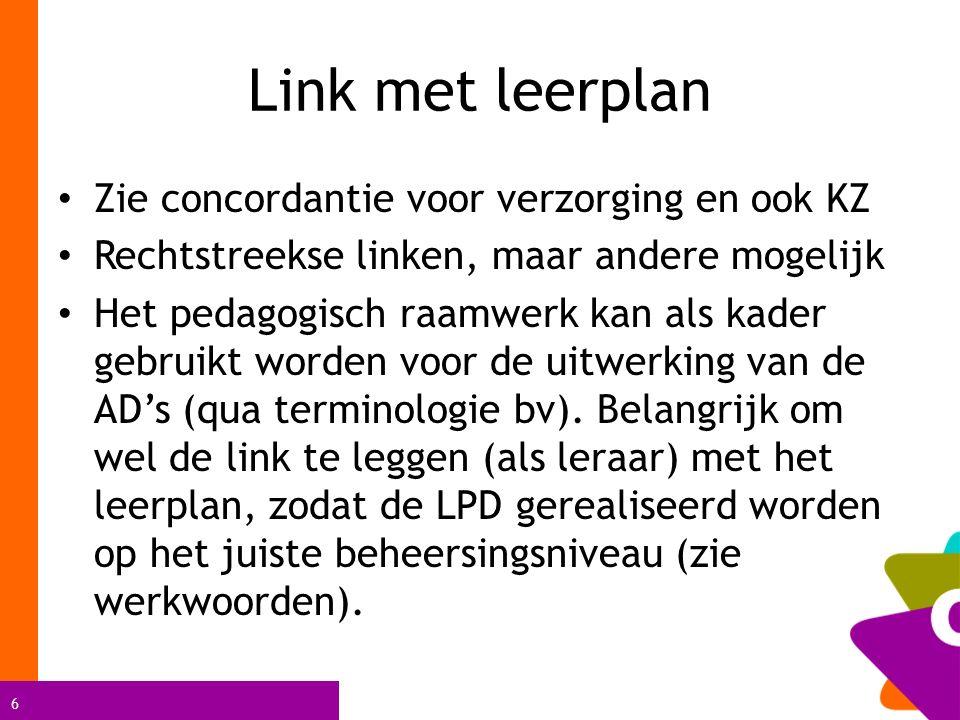 6 Link met leerplan Zie concordantie voor verzorging en ook KZ Rechtstreekse linken, maar andere mogelijk Het pedagogisch raamwerk kan als kader gebruikt worden voor de uitwerking van de AD's (qua terminologie bv).