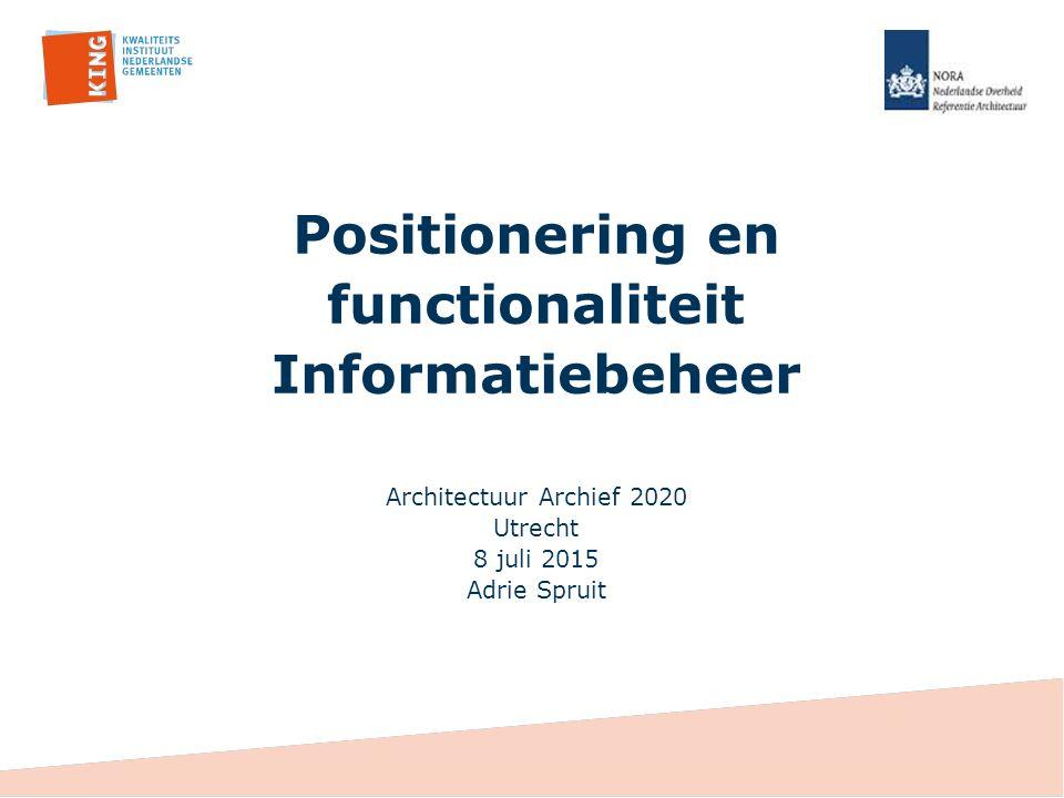 Positionering en functionaliteit Informatiebeheer Architectuur Archief 2020 Utrecht 8 juli 2015 Adrie Spruit
