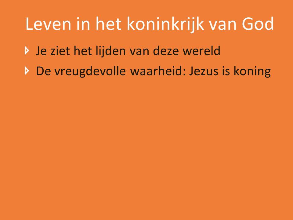 Leven in het koninkrijk van God Je ziet het lijden van deze wereld De vreugdevolle waarheid: Jezus is koning