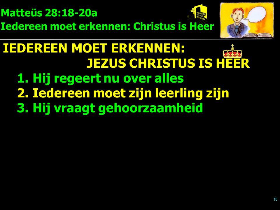 Matteüs 28:18-20a Iedereen moet erkennen: Christus is Heer 10 IEDEREEN MOET ERKENNEN: JEZUS CHRISTUS IS HEER 1.Hij regeert nu over alles 2.Iedereen moet zijn leerling zijn 3.Hij vraagt gehoorzaamheid